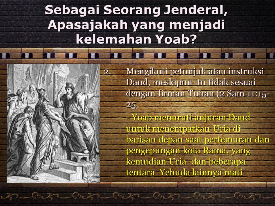 Sebagai Seorang Jenderal, Apasajakah yang menjadi kelemahan Yoab? 2. Mengikuti petunjuk atau instruksi Daud, meskipun itu tidak sesuai dengan firman T