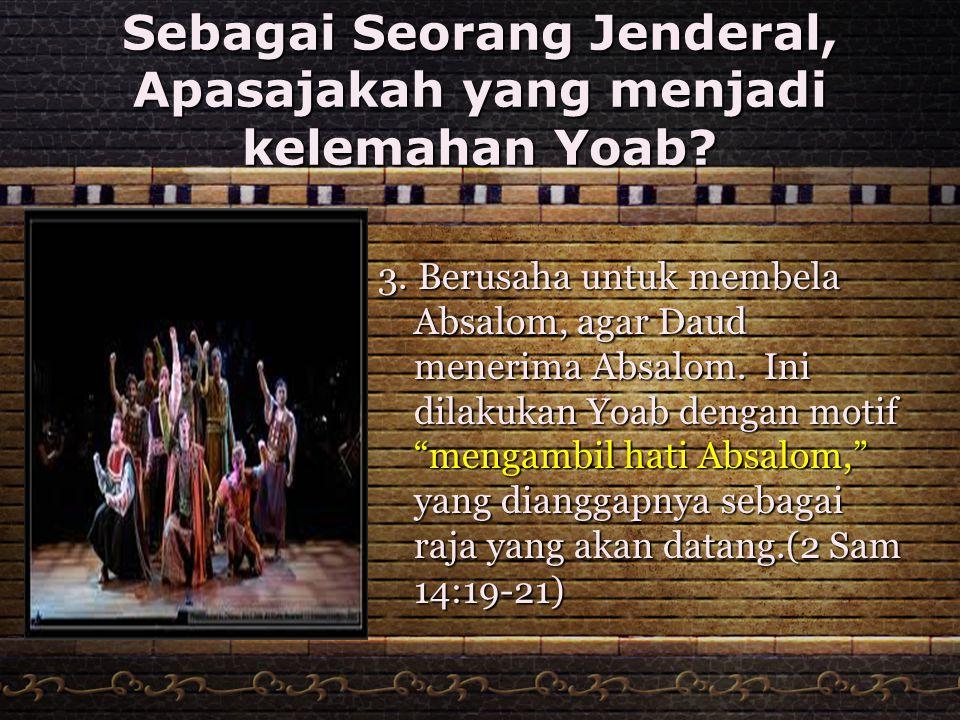 Sebagai Seorang Jenderal, Apasajakah yang menjadi kelemahan Yoab? 3. Berusaha untuk membela Absalom, agar Daud menerima Absalom. Ini dilakukan Yoab de