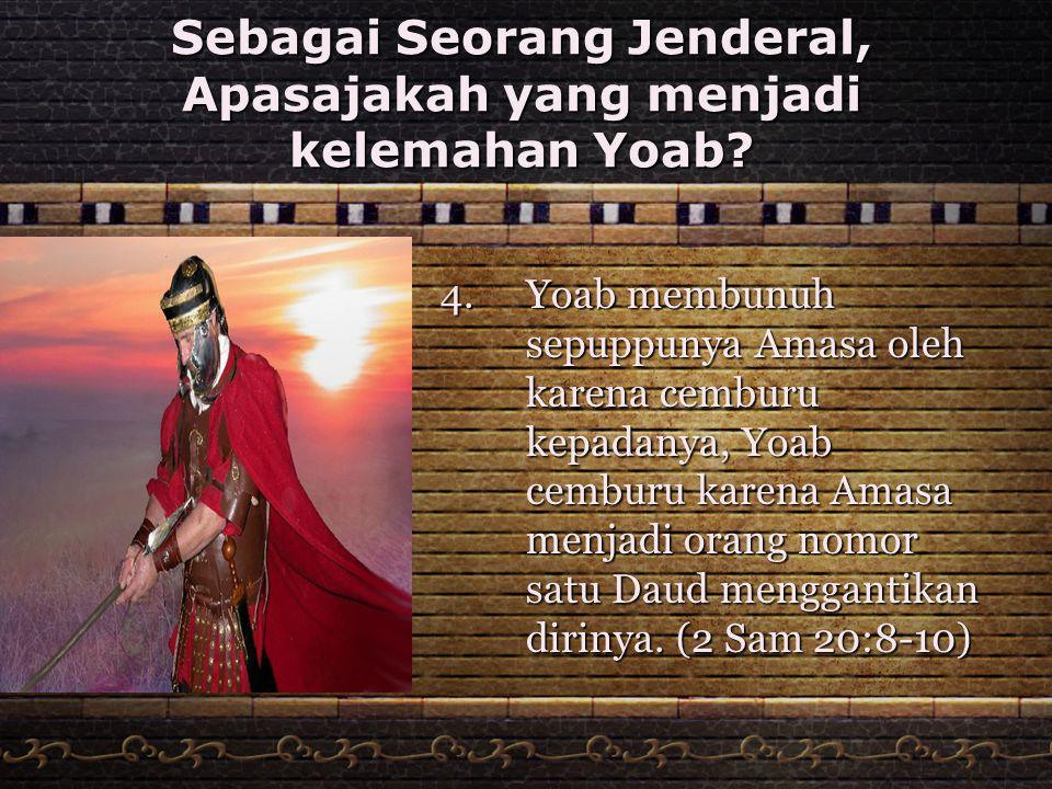 Sebagai Seorang Jenderal, Apasajakah yang menjadi kelemahan Yoab? 4.Yoab membunuh sepuppunya Amasa oleh karena cemburu kepadanya, Yoab cemburu karena