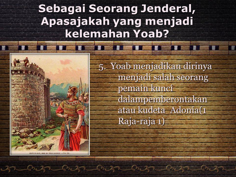 Sebagai Seorang Jenderal, Apasajakah yang menjadi kelemahan Yoab? 5. Yoab menjadikan dirinya menjadi salah seorang pemain kunci dalampemberontakan ata