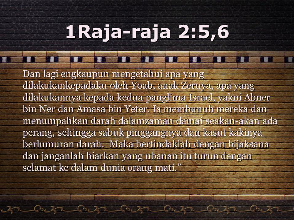 1Raja-raja 2:5,6 Dan lagi engkaupun mengetahui apa yang dilakukankepadaku oleh Yoab, anak Zeruya, apa yang dilakukannya kepada kedua panglima Israel,