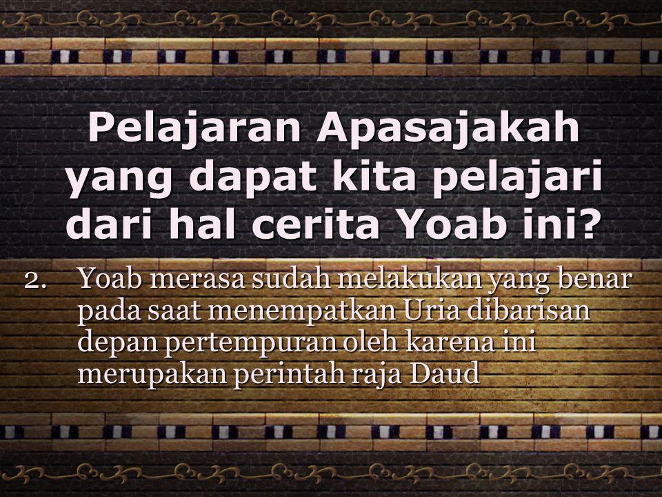 Pelajaran Apasajakah yang dapat kita pelajari dari hal cerita Yoab ini? 2. Yoab merasa sudah melakukan yang benar pada saat menempatkan Uria dibarisan