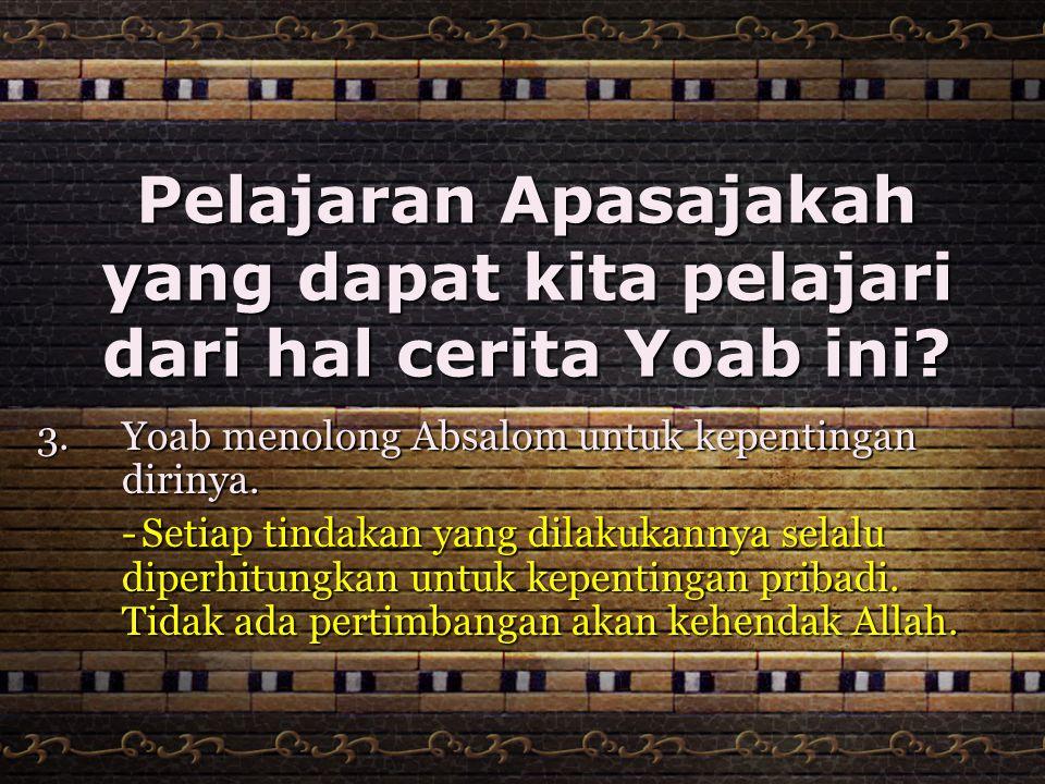 Pelajaran Apasajakah yang dapat kita pelajari dari hal cerita Yoab ini? 3.Yoab menolong Absalom untuk kepentingan dirinya. -Setiap tindakan yang dilak