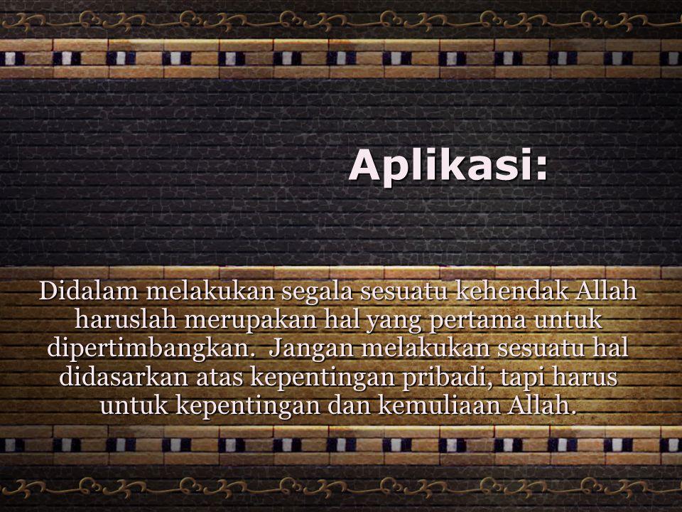 Aplikasi: Didalam melakukan segala sesuatu kehendak Allah haruslah merupakan hal yang pertama untuk dipertimbangkan. Jangan melakukan sesuatu hal dida