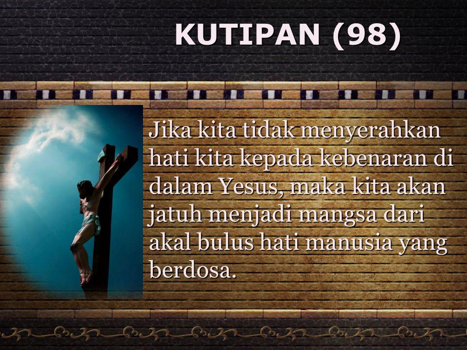 KUTIPAN (98) Jika kita tidak menyerahkan hati kita kepada kebenaran di dalam Yesus, maka kita akan jatuh menjadi mangsa dari akal bulus hati manusia y
