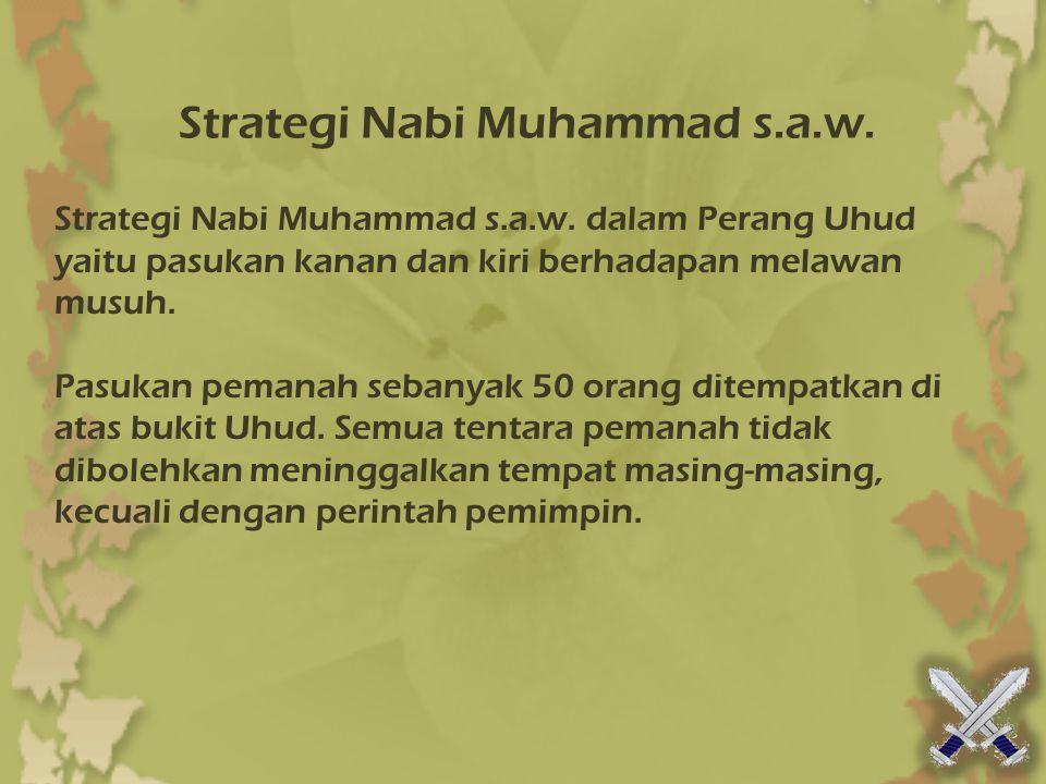 Strategi Nabi Muhammad s.a.w. Strategi Nabi Muhammad s.a.w. dalam Perang Uhud yaitu pasukan kanan dan kiri berhadapan melawan musuh. Pasukan pemanah s