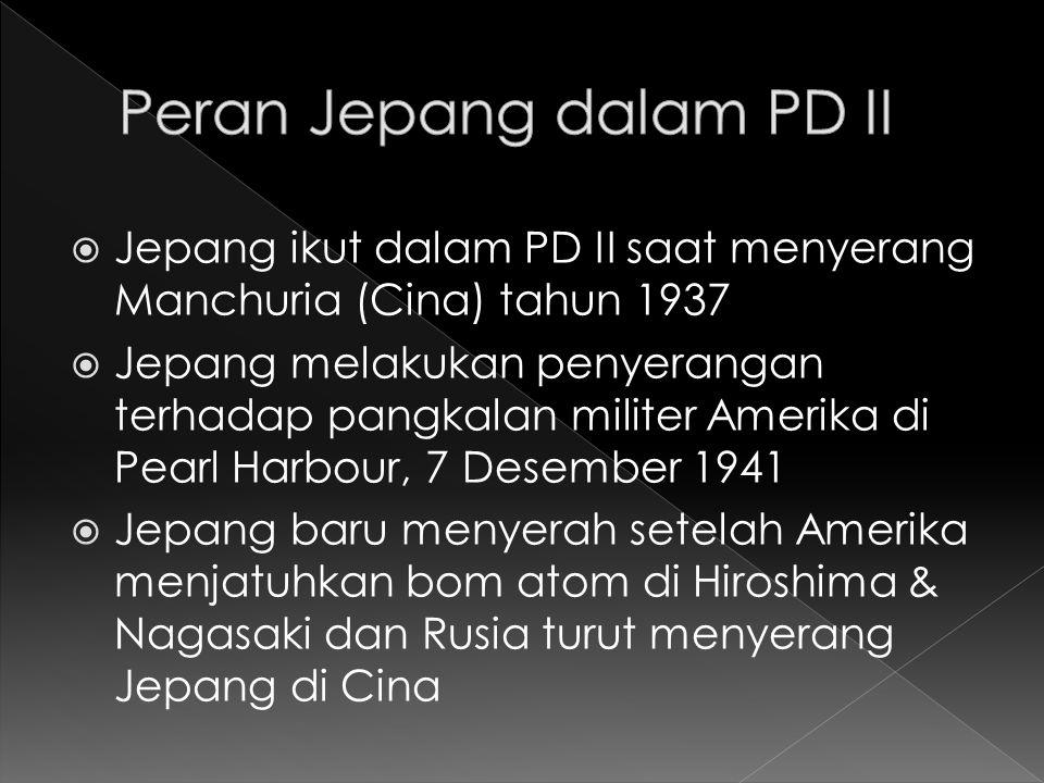  Jepang ikut dalam PD II saat menyerang Manchuria (Cina) tahun 1937  Jepang melakukan penyerangan terhadap pangkalan militer Amerika di Pearl Harbou