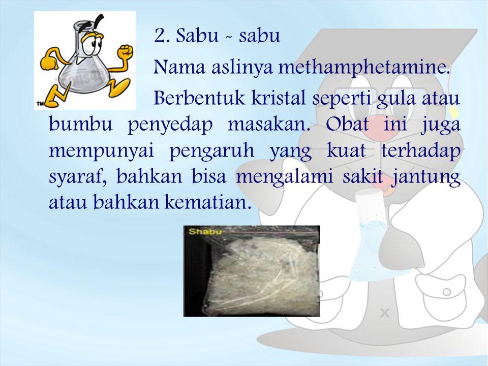 2. Sabu - sabu Nama aslinya methamphetamine. Berbentuk kristal seperti gula atau bumbu penyedap masakan. Obat ini juga mempunyai pengaruh yang kuat te