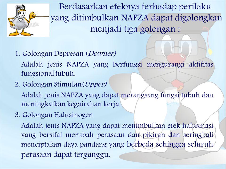 Berdasarkan efeknya terhadap perilaku yang ditimbulkan NAPZA dapat digolongkan menjadi tiga golongan : 1. Golongan Depresan (Downer) Adalah jenis NAPZ