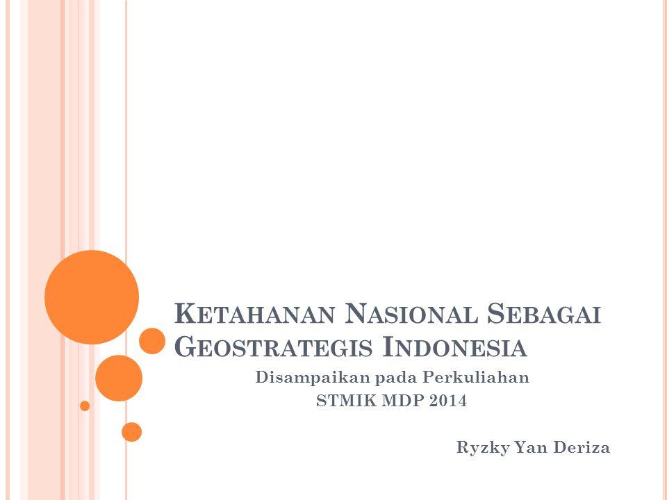 K ETAHANAN N ASIONAL S EBAGAI G EOSTRATEGIS I NDONESIA Disampaikan pada Perkuliahan STMIK MDP 2014 Ryzky Yan Deriza