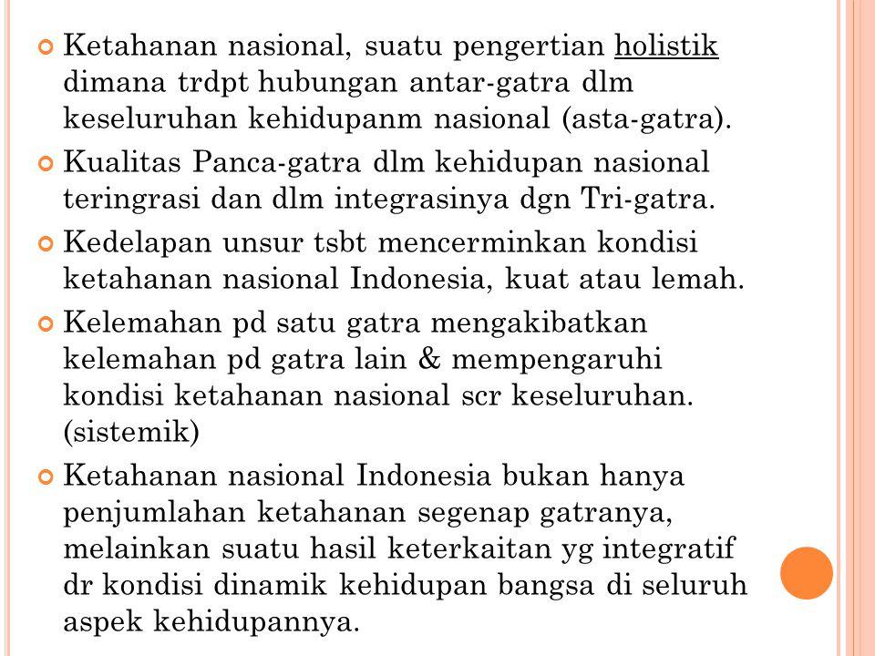 Ketahanan nasional, suatu pengertian holistik dimana trdpt hubungan antar-gatra dlm keseluruhan kehidupanm nasional (asta-gatra). Kualitas Panca-gatra