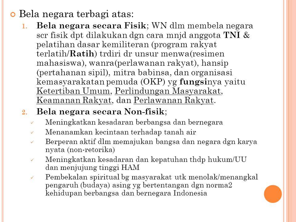 Bela negara terbagi atas: 1. Bela negara secara Fisik ; WN dlm membela negara scr fisik dpt dilakukan dgn cara mnjd anggota TNI & pelatihan dasar kemi
