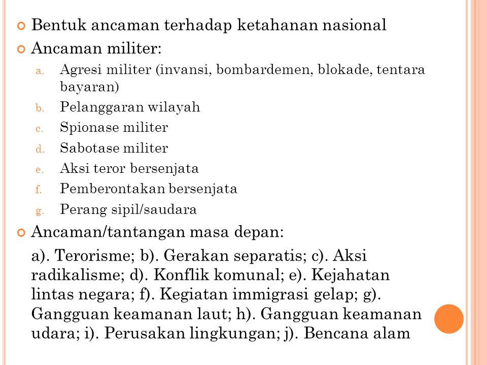 Bentuk ancaman terhadap ketahanan nasional Ancaman militer: a. Agresi militer (invansi, bombardemen, blokade, tentara bayaran) b. Pelanggaran wilayah