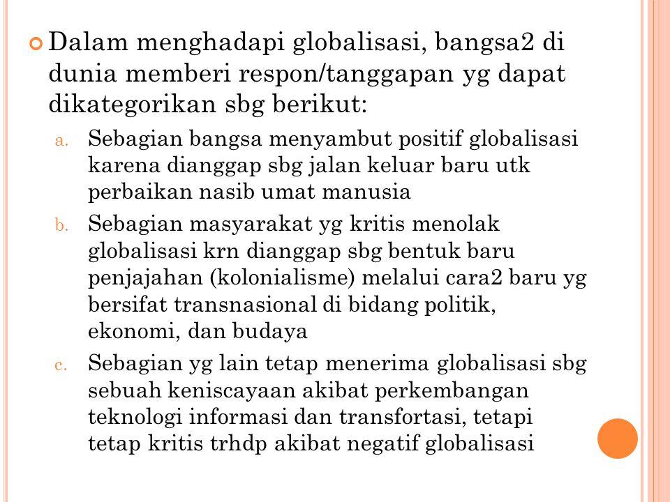 Dalam menghadapi globalisasi, bangsa2 di dunia memberi respon/tanggapan yg dapat dikategorikan sbg berikut: a. Sebagian bangsa menyambut positif globa