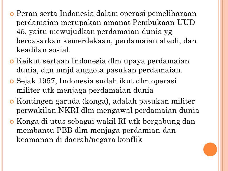 Peran serta Indonesia dalam operasi pemeliharaan perdamaian merupakan amanat Pembukaan UUD 45, yaitu mewujudkan perdamaian dunia yg berdasarkan kemerd
