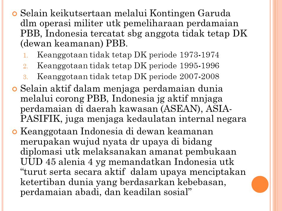 Selain keikutsertaan melalui Kontingen Garuda dlm operasi militer utk pemeliharaan perdamaian PBB, Indonesia tercatat sbg anggota tidak tetap DK (dewa