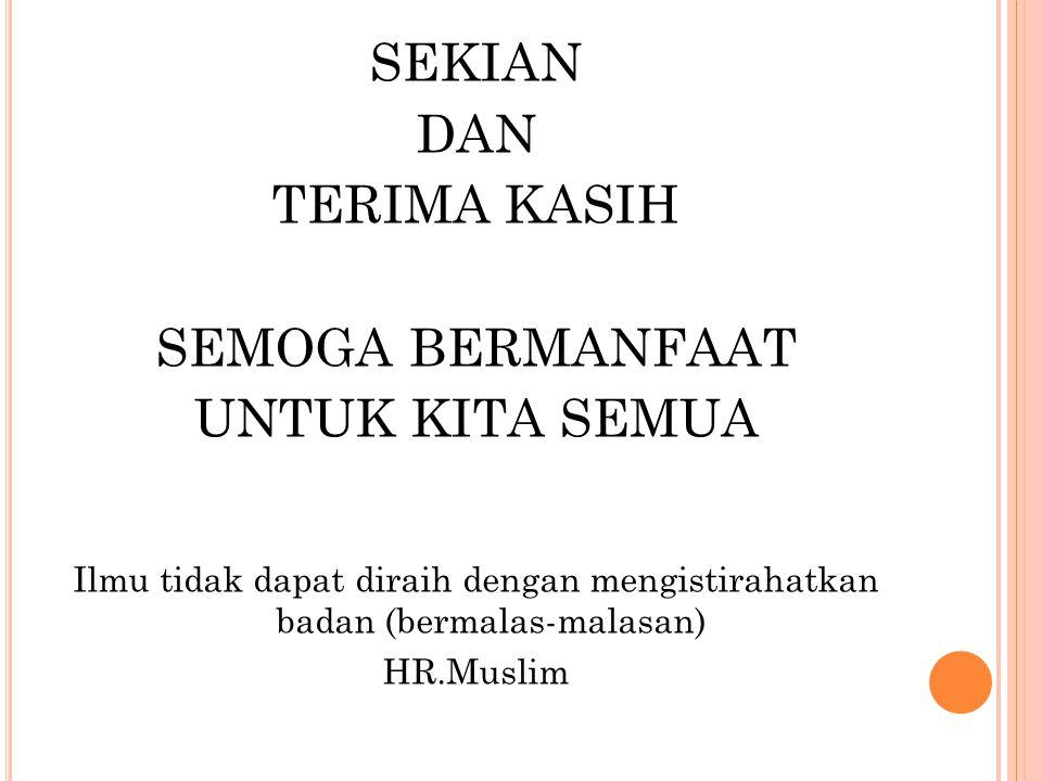 SEKIAN DAN TERIMA KASIH SEMOGA BERMANFAAT UNTUK KITA SEMUA Ilmu tidak dapat diraih dengan mengistirahatkan badan (bermalas-malasan) HR.Muslim