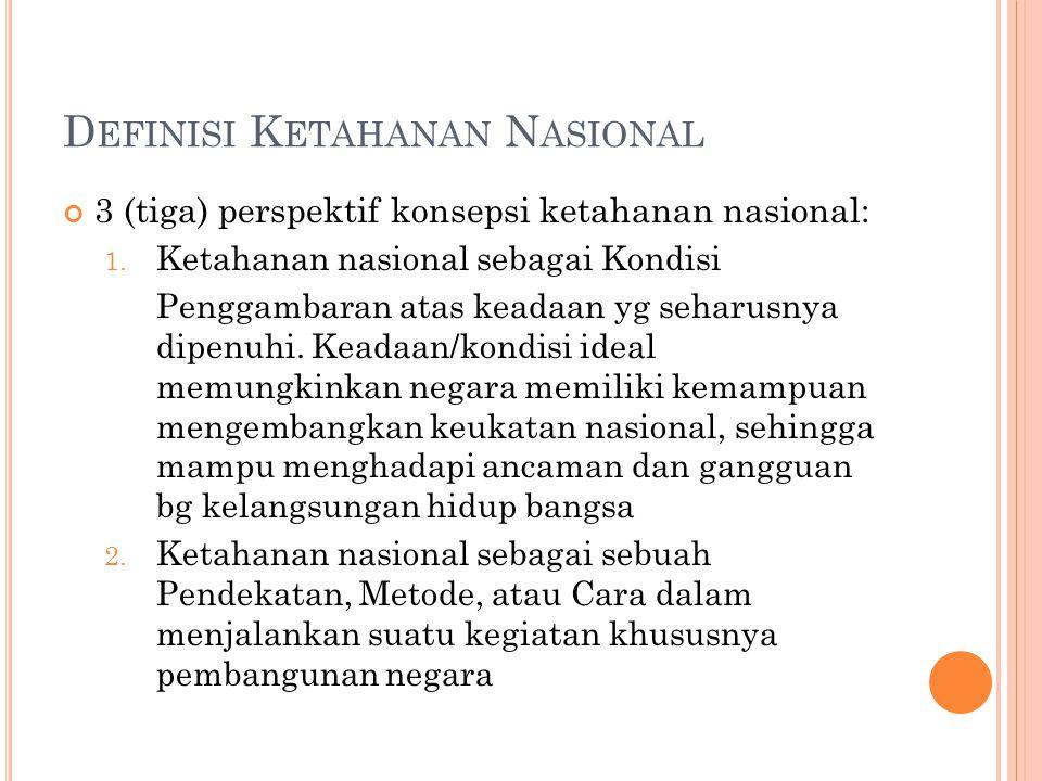 D EFINISI K ETAHANAN N ASIONAL 3 (tiga) perspektif konsepsi ketahanan nasional: 1. Ketahanan nasional sebagai Kondisi Penggambaran atas keadaan yg seh