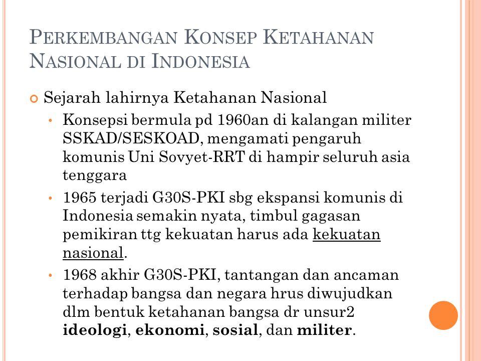 P ERKEMBANGAN K ONSEP K ETAHANAN N ASIONAL DI I NDONESIA Sejarah lahirnya Ketahanan Nasional Konsepsi bermula pd 1960an di kalangan militer SSKAD/SESKOAD, mengamati pengaruh komunis Uni Sovyet-RRT di hampir seluruh asia tenggara 1965 terjadi G30S-PKI sbg ekspansi komunis di Indonesia semakin nyata, timbul gagasan pemikiran ttg kekuatan harus ada kekuatan nasional.