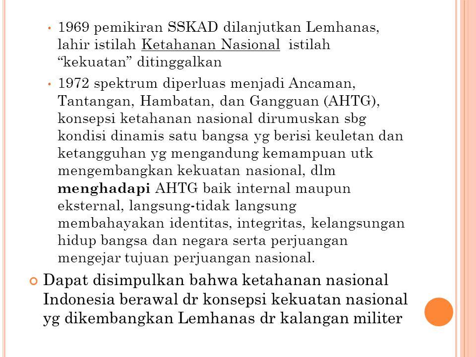 "1969 pemikiran SSKAD dilanjutkan Lemhanas, lahir istilah Ketahanan Nasional istilah ""kekuatan"" ditinggalkan 1972 spektrum diperluas menjadi Ancaman, T"