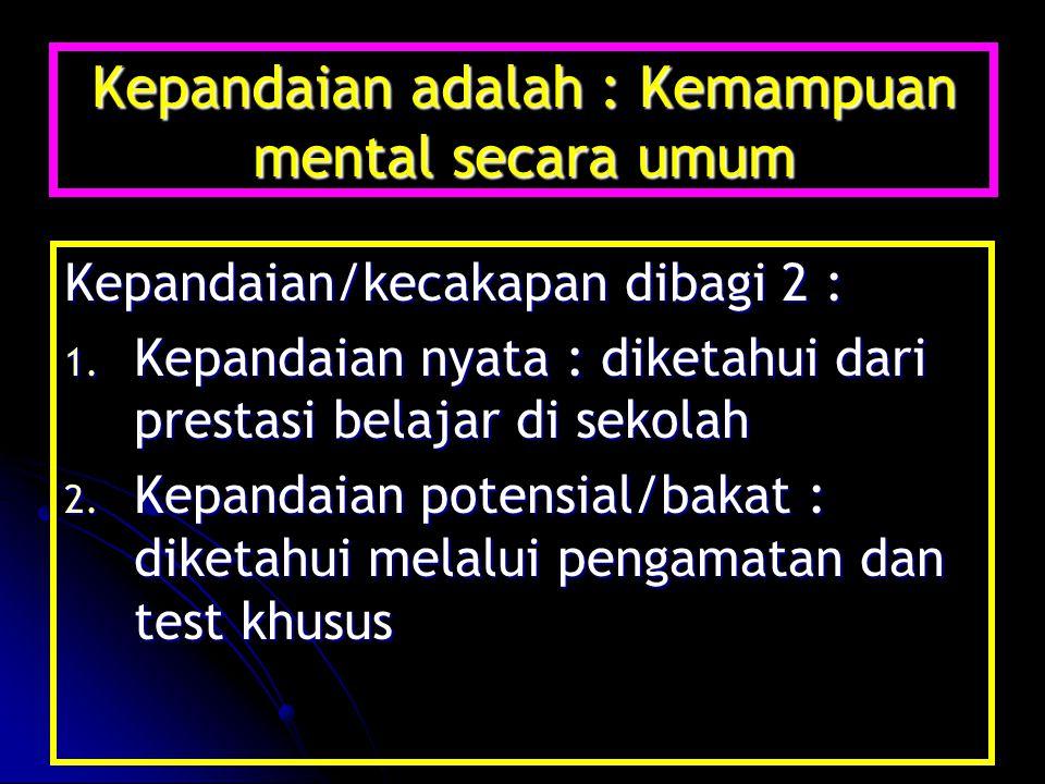 Kepandaian adalah : Kemampuan mental secara umum Kepandaian/kecakapan dibagi 2 : 1. Kepandaian nyata : diketahui dari prestasi belajar di sekolah 2. K