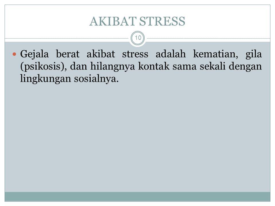 Gejala berat akibat stress adalah kematian, gila (psikosis), dan hilangnya kontak sama sekali dengan lingkungan sosialnya.
