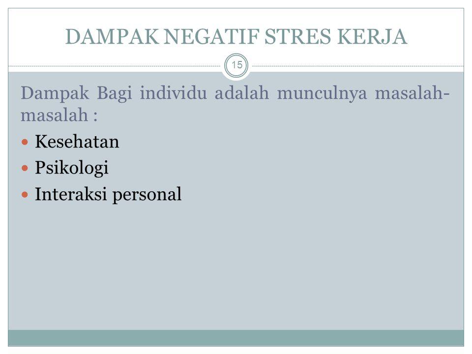 Dampak Bagi individu adalah munculnya masalah- masalah : Kesehatan Psikologi Interaksi personal DAMPAK NEGATIF STRES KERJA 15