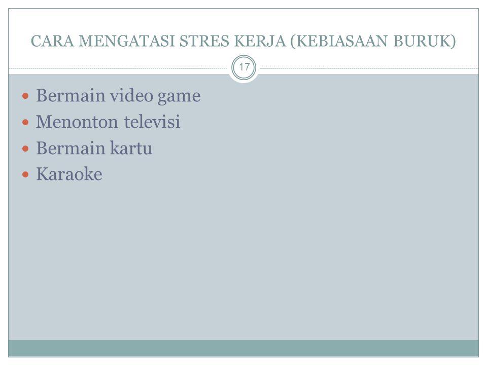 CARA MENGATASI STRES KERJA (KEBIASAAN BURUK) 17 Bermain video game Menonton televisi Bermain kartu Karaoke