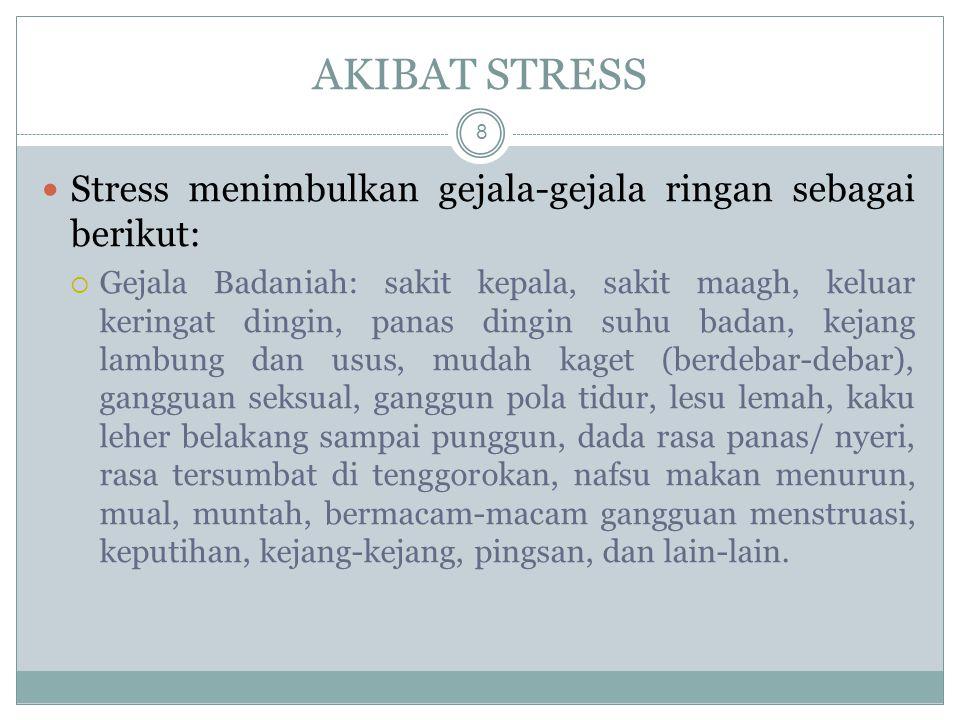 Stress menimbulkan gejala-gejala ringan sebagai berikut:  Gejala Badaniah: sakit kepala, sakit maagh, keluar keringat dingin, panas dingin suhu badan, kejang lambung dan usus, mudah kaget (berdebar-debar), gangguan seksual, ganggun pola tidur, lesu lemah, kaku leher belakang sampai punggun, dada rasa panas/ nyeri, rasa tersumbat di tenggorokan, nafsu makan menurun, mual, muntah, bermacam-macam gangguan menstruasi, keputihan, kejang-kejang, pingsan, dan lain-lain.