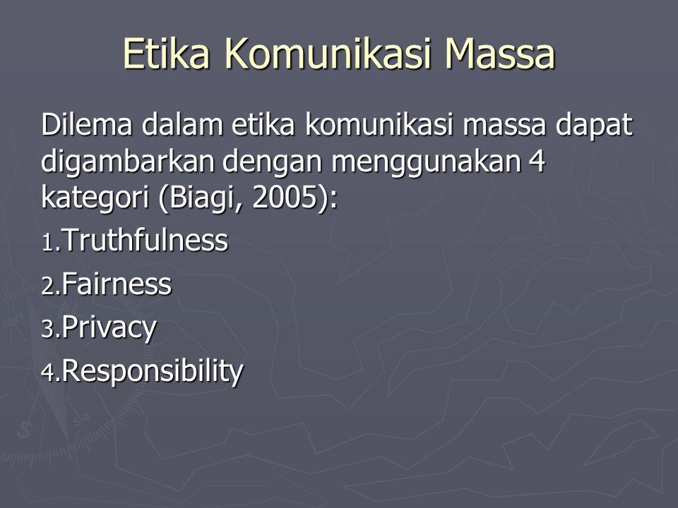 Etika Komunikasi Massa Dilema dalam etika komunikasi massa dapat digambarkan dengan menggunakan 4 kategori (Biagi, 2005): 1. Truthfulness 2. Fairness