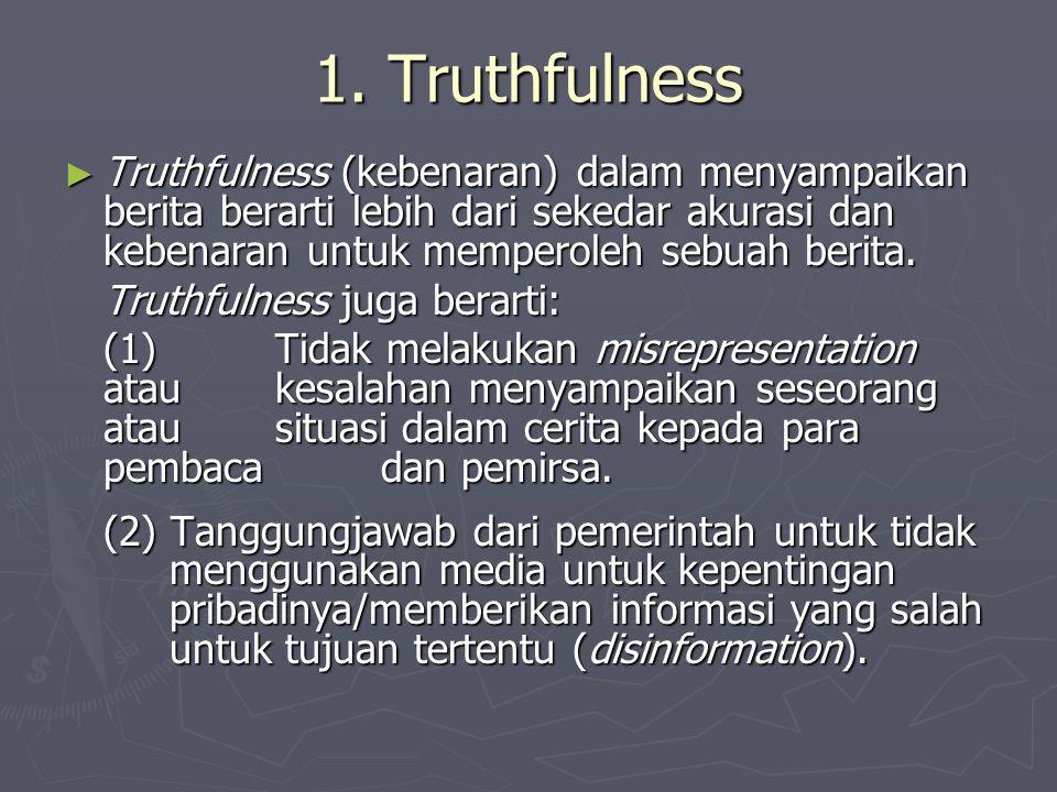 1. Truthfulness ► Truthfulness (kebenaran) dalam menyampaikan berita berarti lebih dari sekedar akurasi dan kebenaran untuk memperoleh sebuah berita.