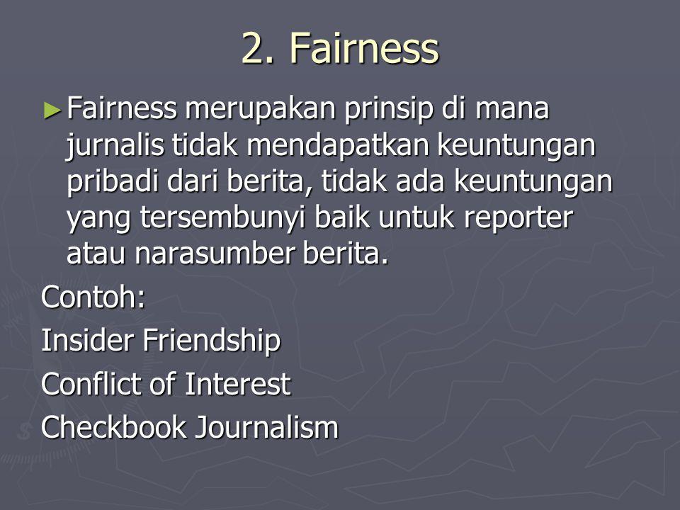 2. Fairness ► Fairness merupakan prinsip di mana jurnalis tidak mendapatkan keuntungan pribadi dari berita, tidak ada keuntungan yang tersembunyi baik
