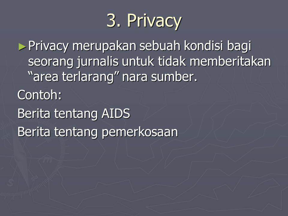"""3. Privacy ► Privacy merupakan sebuah kondisi bagi seorang jurnalis untuk tidak memberitakan """"area terlarang"""" nara sumber. Contoh: Berita tentang AIDS"""