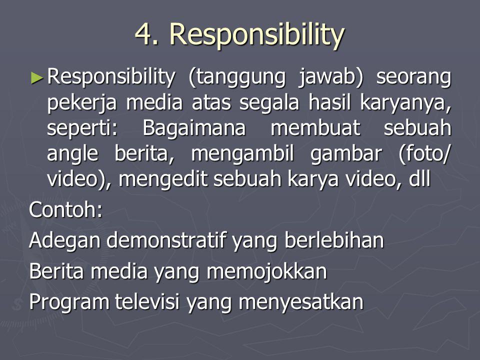 4. Responsibility ► Responsibility (tanggung jawab) seorang pekerja media atas segala hasil karyanya, seperti: Bagaimana membuat sebuah angle berita,