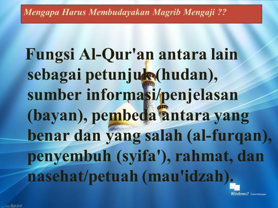 Mengapa Harus Membudayakan Magrib Mengaji ?? Fungsi Al-Qur'an antara lain sebagai petunjuk (hudan), sumber informasi/penjelasan (bayan), pembeda antar
