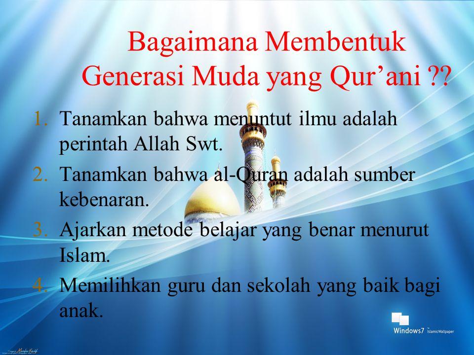 Bagaimana Membentuk Generasi Muda yang Qur'ani ?? 1.Tanamkan bahwa menuntut ilmu adalah perintah Allah Swt. 2.Tanamkan bahwa al-Quran adalah sumber ke