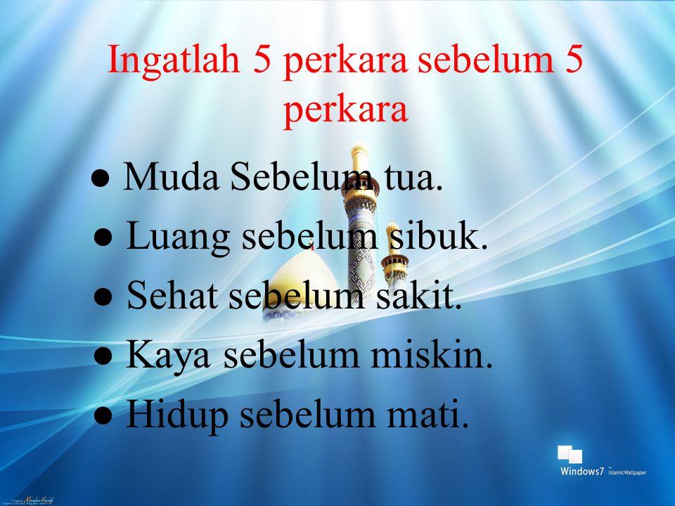 Ingatlah 5 perkara sebelum 5 perkara ● Muda Sebelum tua. ● Luang sebelum sibuk. ● Sehat sebelum sakit. ● Kaya sebelum miskin. ● Hidup sebelum mati.