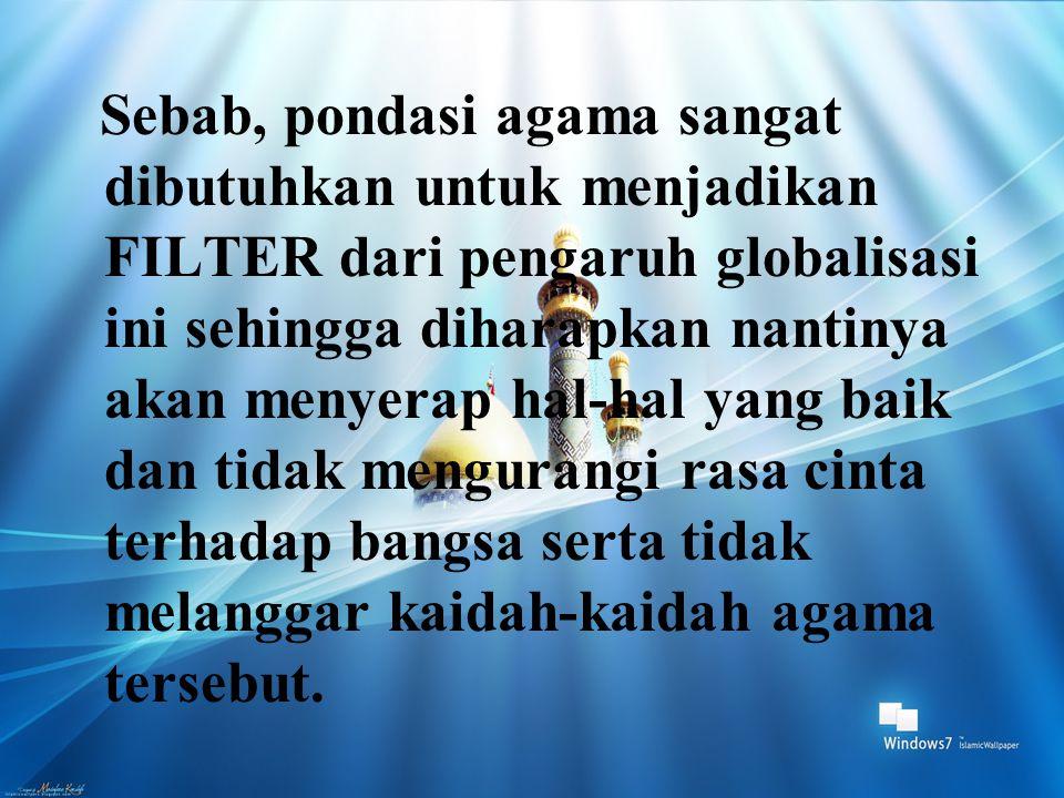 Sebab, pondasi agama sangat dibutuhkan untuk menjadikan FILTER dari pengaruh globalisasi ini sehingga diharapkan nantinya akan menyerap hal-hal yang b