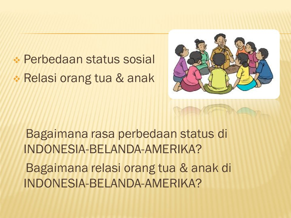  Perbedaan status sosial  Relasi orang tua & anak Bagaimana rasa perbedaan status di INDONESIA-BELANDA-AMERIKA? Bagaimana relasi orang tua & anak di
