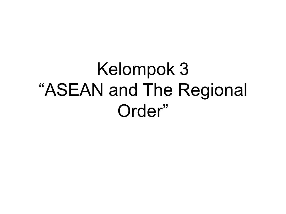 Kelompok 3 ASEAN and The Regional Order