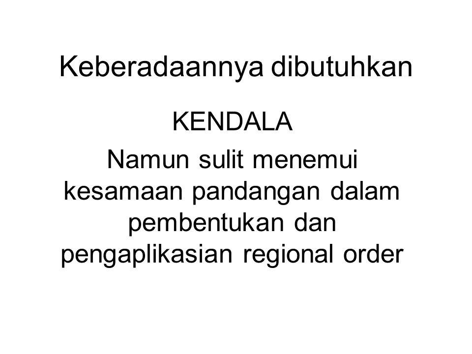 Keberadaannya dibutuhkan KENDALA Namun sulit menemui kesamaan pandangan dalam pembentukan dan pengaplikasian regional order
