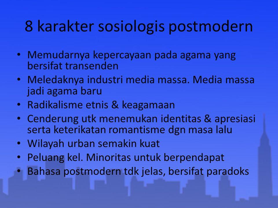 8 karakter sosiologis postmodern Memudarnya kepercayaan pada agama yang bersifat transenden Meledaknya industri media massa. Media massa jadi agama ba