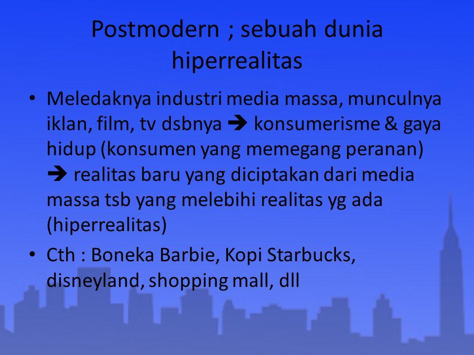 Postmodern ; sebuah dunia hiperrealitas Meledaknya industri media massa, munculnya iklan, film, tv dsbnya  konsumerisme & gaya hidup (konsumen yang m