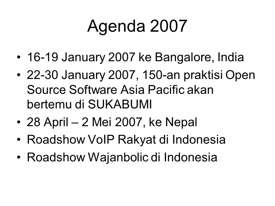 Agenda 2007 16-19 January 2007 ke Bangalore, India 22-30 January 2007, 150-an praktisi Open Source Software Asia Pacific akan bertemu di SUKABUMI 28 April – 2 Mei 2007, ke Nepal Roadshow VoIP Rakyat di Indonesia Roadshow Wajanbolic di Indonesia