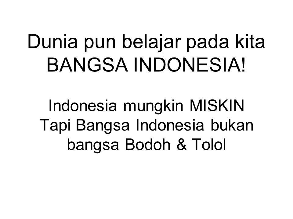 Dunia pun belajar pada kita BANGSA INDONESIA.