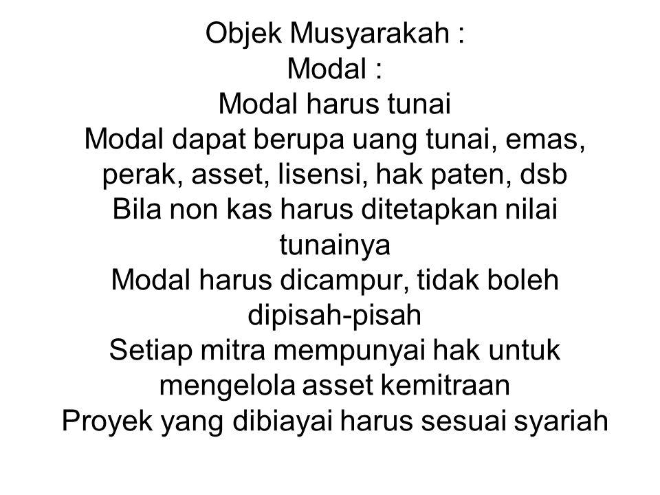 Objek Musyarakah : Modal : Modal harus tunai Modal dapat berupa uang tunai, emas, perak, asset, lisensi, hak paten, dsb Bila non kas harus ditetapkan