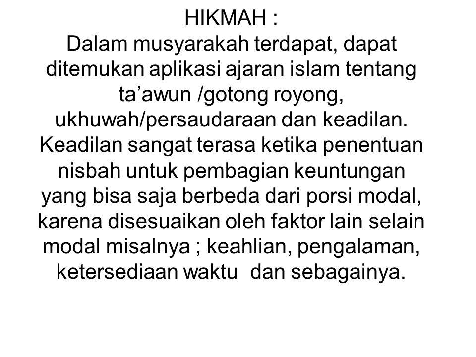 HIKMAH : Dalam musyarakah terdapat, dapat ditemukan aplikasi ajaran islam tentang ta'awun /gotong royong, ukhuwah/persaudaraan dan keadilan. Keadilan