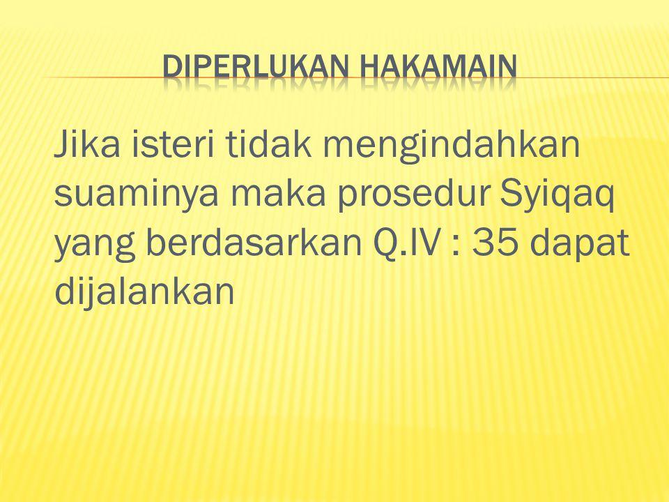 Jika isteri tidak mengindahkan suaminya maka prosedur Syiqaq yang berdasarkan Q.IV : 35 dapat dijalankan