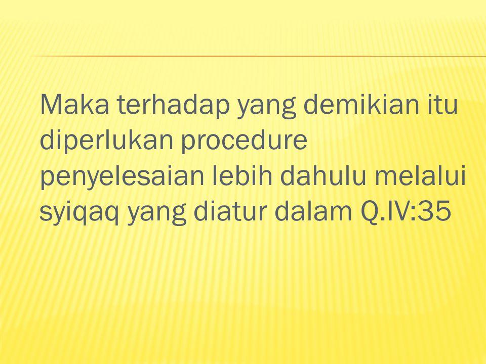 Maka terhadap yang demikian itu diperlukan procedure penyelesaian lebih dahulu melalui syiqaq yang diatur dalam Q.IV:35