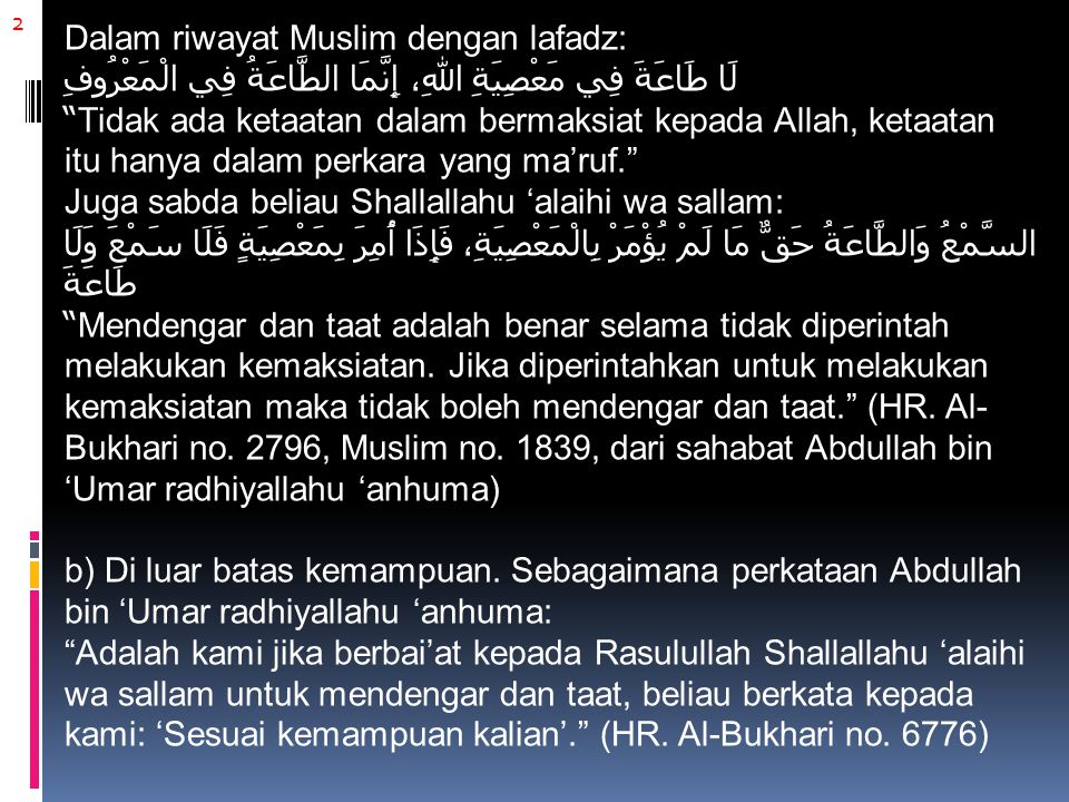 2 Dalam riwayat Muslim dengan lafadz: لَا طَاعَةَ فِي مَعْصِيَةِ اللهِ، إِنَّمَا الطَّاعَةُ فِي الْمَعْرُوفِ Tidak ada ketaatan dalam bermaksiat kepada Allah, ketaatan itu hanya dalam perkara yang ma'ruf. Juga sabda beliau Shallallahu 'alaihi wa sallam: السَّمْعُ وَالطَّاعَةُ حَقٌّ مَا لَمْ يُؤْمَرْ بِالْمَعْصِيَةِ، فَإِذَا أُمِرَ بِمَعْصِيَةٍ فَلَا سَمْعَ وَلَا طَاعَةَ Mendengar dan taat adalah benar selama tidak diperintah melakukan kemaksiatan.